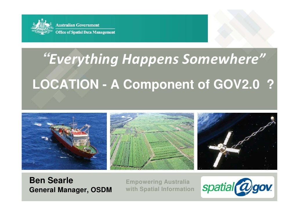"""""""EverythingHappensSomewhere"""" LOCATION - A Component of GOV2.0 ?     Ben Searle              Empowering Australia General..."""