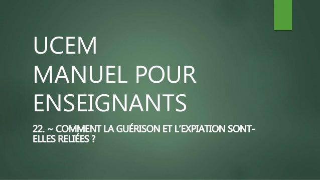 UCEM MANUEL POUR ENSEIGNANTS 22. ~ COMMENT LA GUÉRISON ET L'EXPIATION SONT- ELLES RELIÉES ?