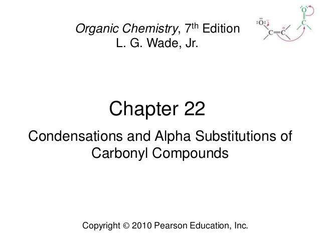 Chapter 22 Copyright © 2010 Pearson Education, Inc. Organic Chemistry, 7th Edition L. G. Wade, Jr. Condensations and Alpha...