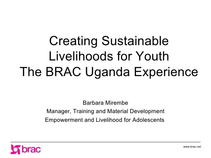 Creating Sustainable Livelihoods for Youth The BRAC Uganda Experience Barbara Mirembe Manager, Training and Material Devel...
