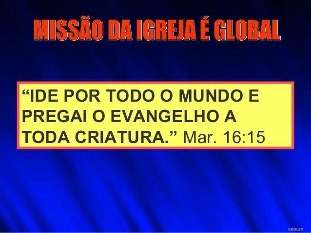 """""""IDE POR TODO O MUNDO E PREGAI O EVANGELHO A TODA CRIATURA."""" Mar. 16:15 GEISLER"""