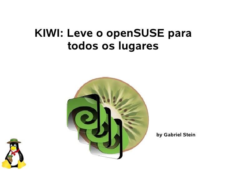 KIWI: Leve o openSUSE para       todos os lugares                         by Gabriel Stein