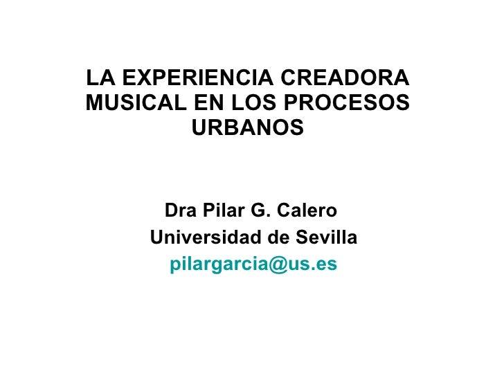LA EXPERIENCIA CREADORA MUSICAL EN LOS PROCESOS URBANOS Dra Pilar G. Calero  Universidad de Sevilla [email_address]