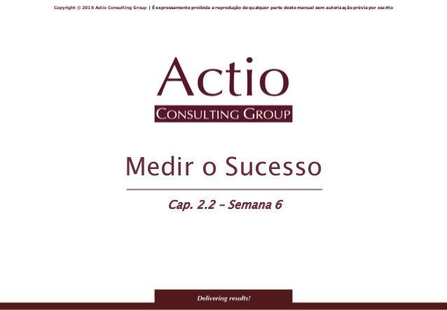 Copyright © 2016 Actio Consulting Group | É expressamente proibida a reprodução de qualquer parte deste manual sem autoriz...