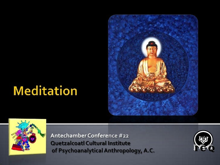 Meditation<br />Antechamber Conference #22<br />Quetzalcoatl Cultural Institute<br /> of Psychoanalytical Anthropology, A....