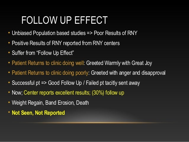 FOLLOW UP EFFECT • Unbiased Population based studies => Poor Results of RNY • Positive Results of RNY reported from RNY ce...