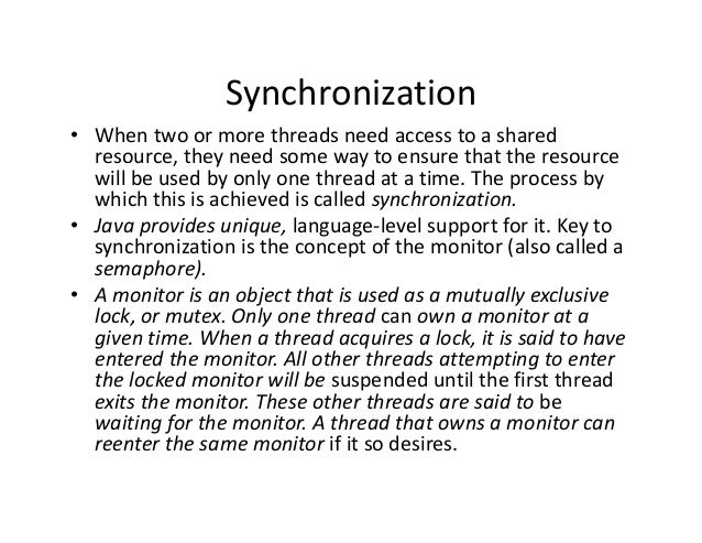 Synchronization • When two or more threads need access to a shared resource, they need some way to ensure that the resourc...
