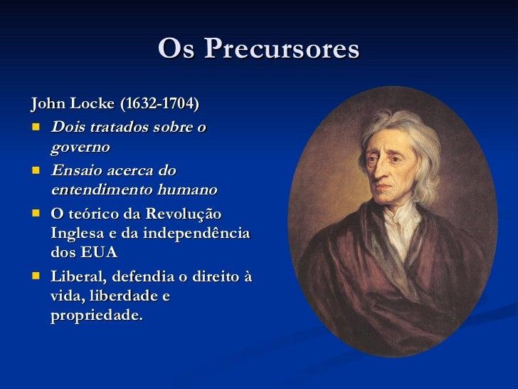 Os Precursores <ul><li>John Locke (1632-1704) </li></ul><ul><li>Dois tratados sobre o governo </li></ul><ul><li>Ensaio ace...