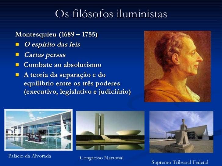Os filósofos iluministas <ul><li>Montesquieu (1689 – 1755) </li></ul><ul><li>O espírito das leis </li></ul><ul><li>Cartas ...