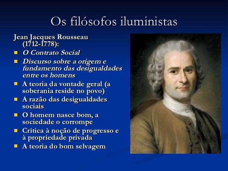 Os filósofos iluministas <ul><li>Jean Jacques Rousseau (1712-1778): </li></ul><ul><li>O Contrato Social   </li></ul><ul><l...