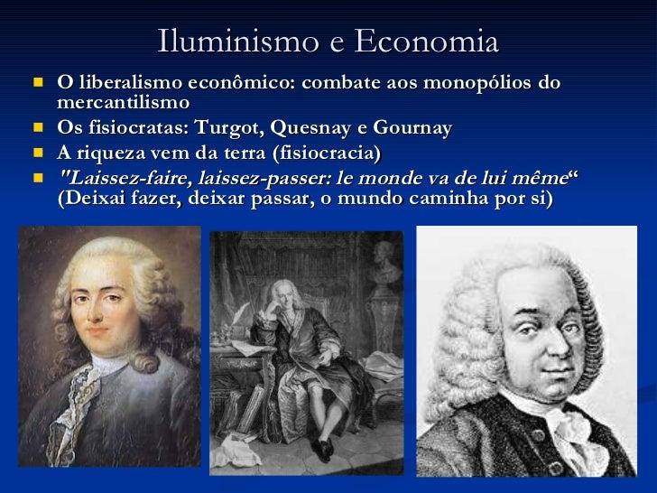 Iluminismo e Economia <ul><li>O liberalismo econômico: combate aos monopólios do mercantilismo </li></ul><ul><li>Os fisioc...