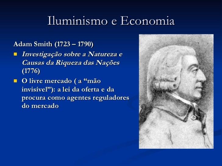 Iluminismo e Economia <ul><li>Adam Smith (1723 – 1790) </li></ul><ul><li>Investigação sobre a Natureza e Causas da Riqueza...