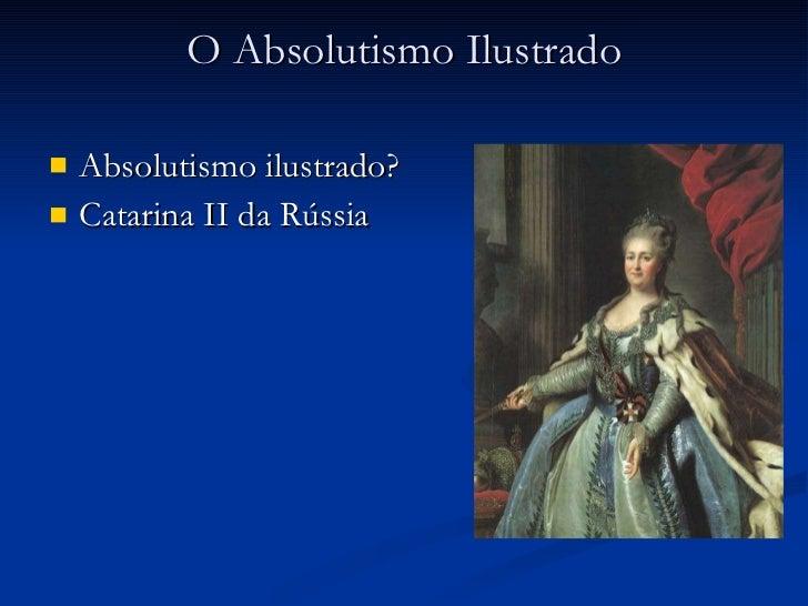 O Absolutismo Ilustrado <ul><li>Absolutismo ilustrado? </li></ul><ul><li>Catarina II da Rússia </li></ul>
