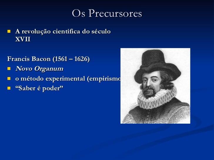 Os Precursores <ul><li>A revolução científica do século XVII </li></ul><ul><li>Francis Bacon (1561 – 1626)  </li></ul><ul>...