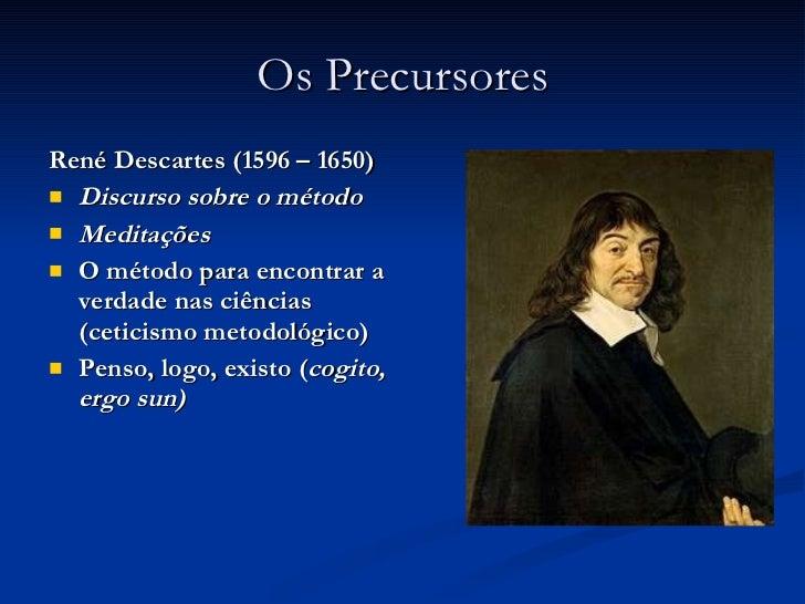Os Precursores <ul><li>René Descartes (1596 – 1650) </li></ul><ul><li>Discurso sobre o método </li></ul><ul><li>Meditações...