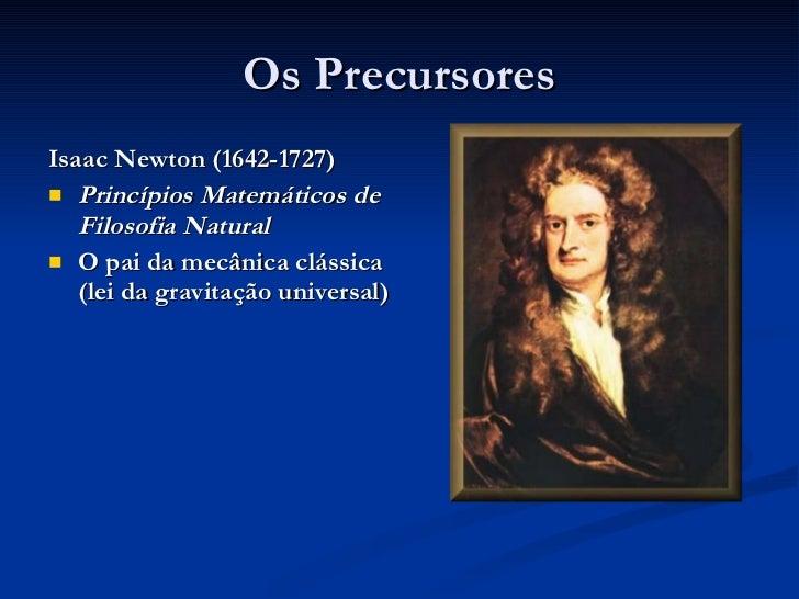 Os Precursores <ul><li>Isaac Newton (1642-1727) </li></ul><ul><li>Princípios Matemáticos de Filosofia Natural </li></ul><u...