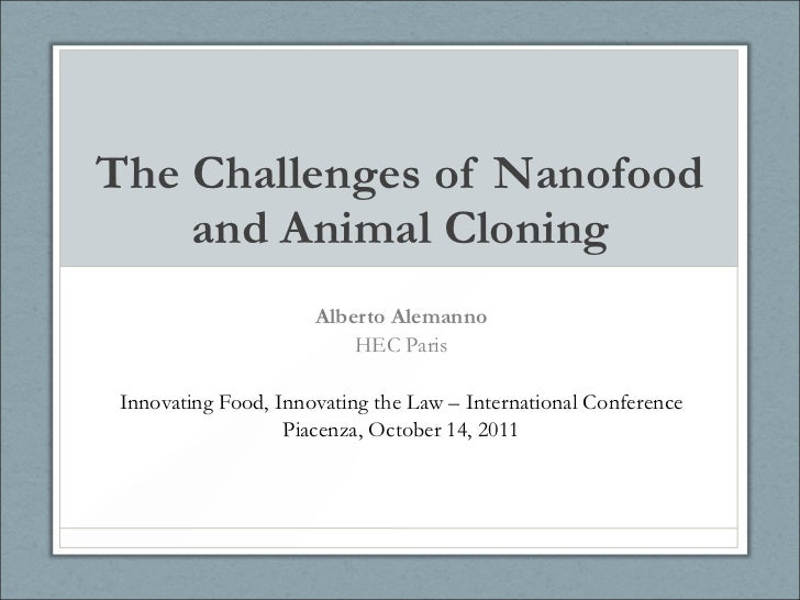The Challenges of Nanofood and Animal Cloning Alberto Alemanno HEC Paris Innovating Food, Innovating the Law – Internation...