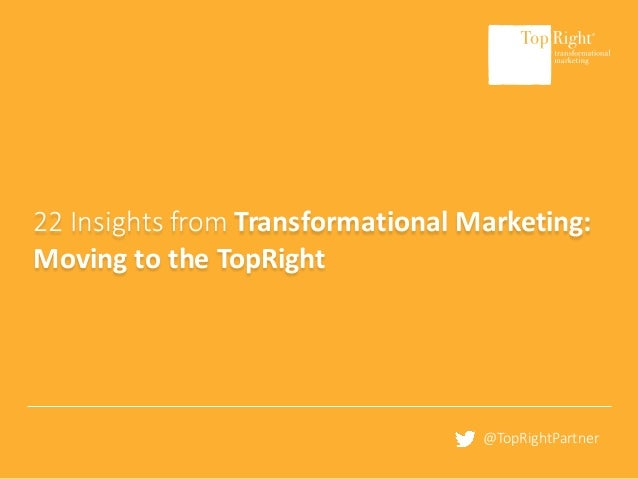 ©	Copyright	2016	TopRight®	LLC		All	Rights	Reserved www.toprightpartners.com 1 22	Insights	from	Transformational	Marketing...