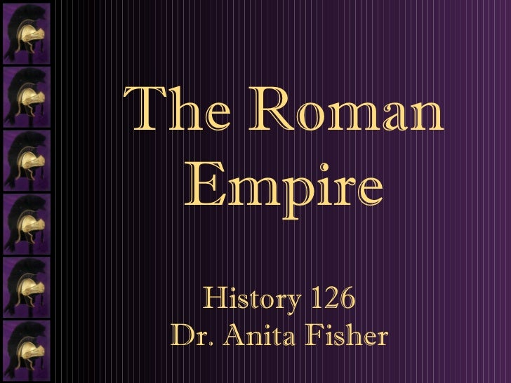 History 126 Dr. Anita Fisher The Roman Empire