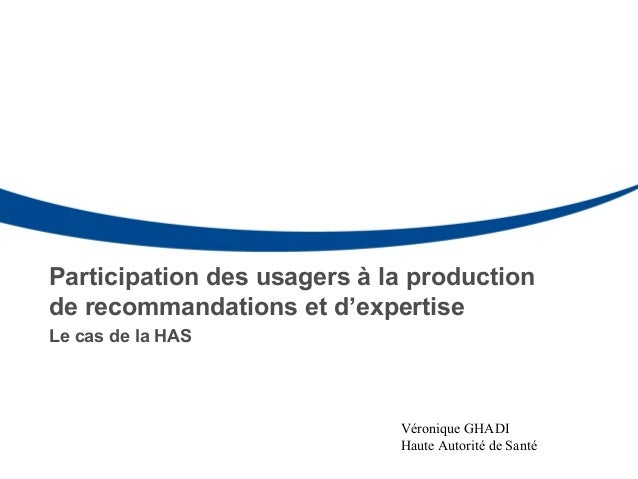 Participation des usagers à la production de recommandations et d'expertise Le cas de la HAS Véronique GHADI Haute Autorit...