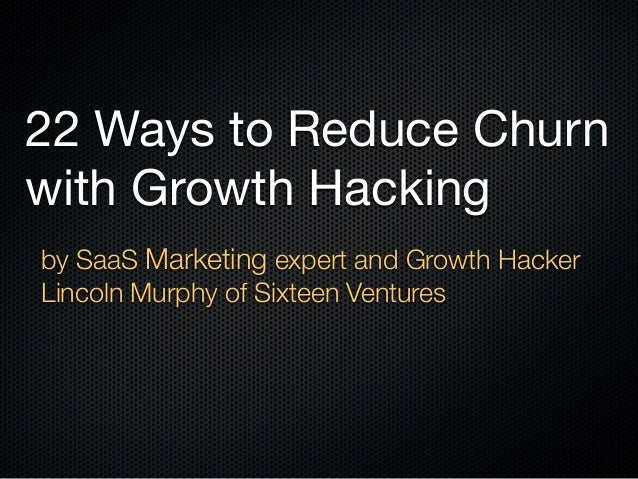 22 Ways to Reduce Churn with Growth Hacking by SaaS Marketing expert and Growth Hacker Lincoln Murphy of Sixteen Ventures