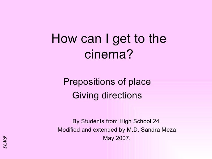 How can I get to the cinema? Prepositions of place Giving directions By Students from High School 24  Modified and extende...