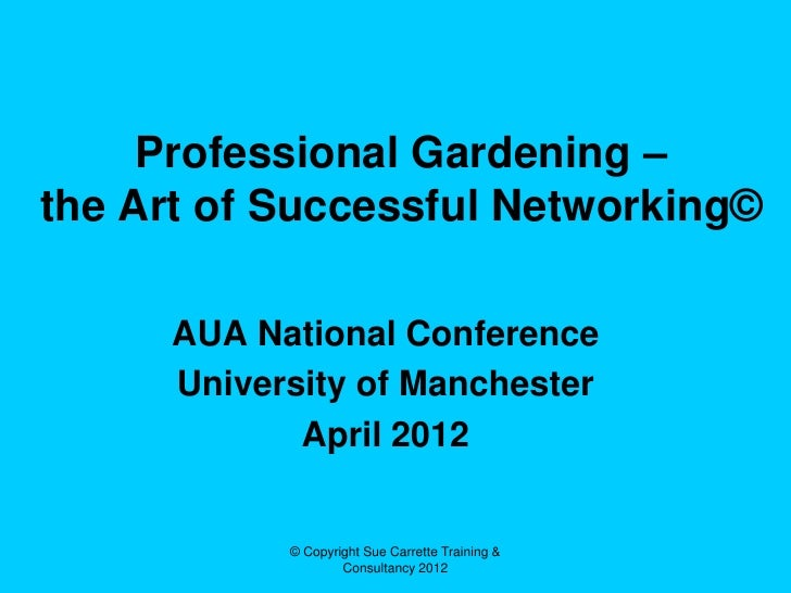Professional Gardening –the Art of Successful Networking©      AUA National Conference      University of Manchester      ...
