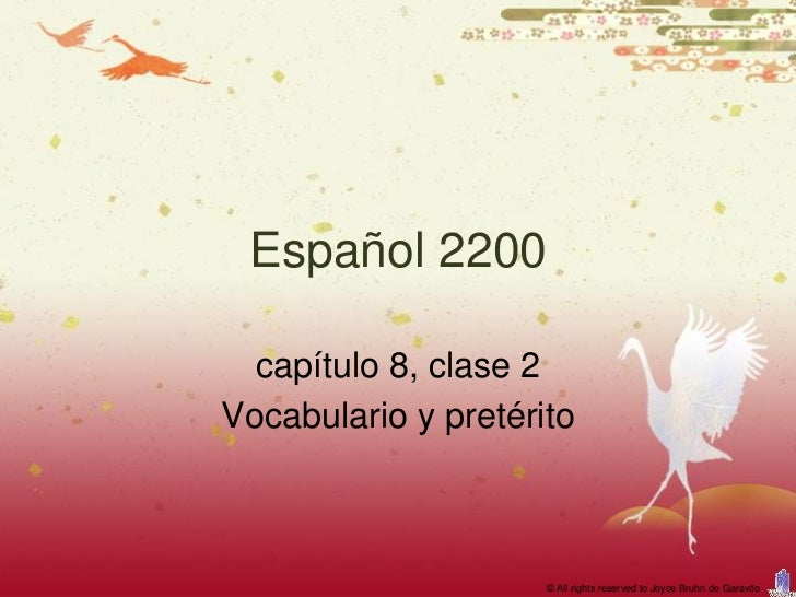 Español 2200  capítulo 8, clase 2Vocabulario y pretérito                     © All rights reserved to Joyce Bruhn de Garav...