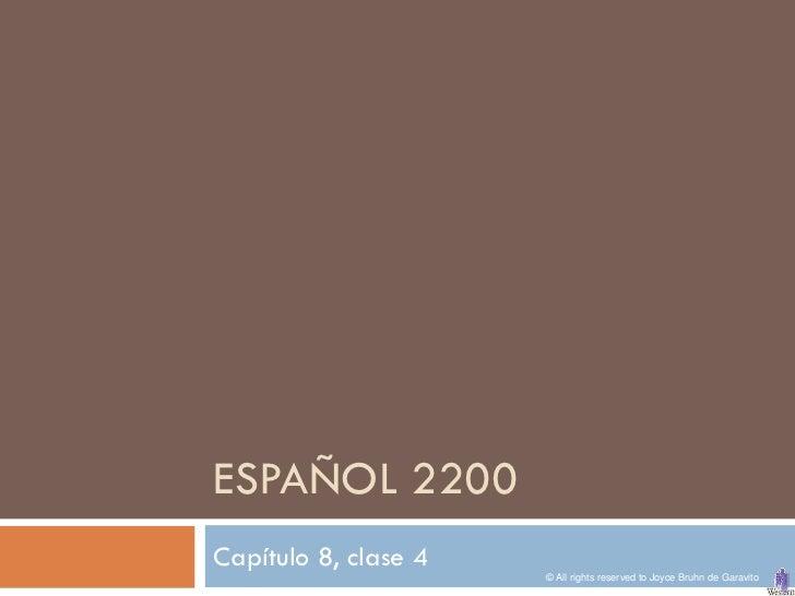 ESPAÑOL 2200Capítulo 8, clase 4                      © All rights reserved to Joyce Bruhn de Garavito