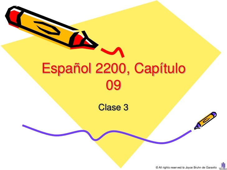 Español 2200, Capítulo         09        Clase 3                  © All rights reserved to Joyce Bruhn de Garavito