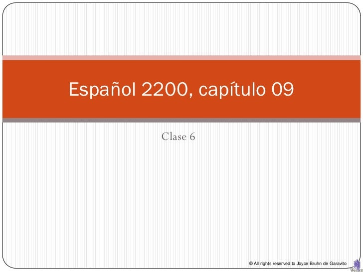 Español 2200, capítulo 09          Clase 6                    © All rights reserved to Joyce Bruhn de Garavito