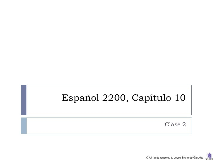 Español 2200, Capítulo 10                                Clase 2                 © All rights reserved to Joyce Bruhn de G...