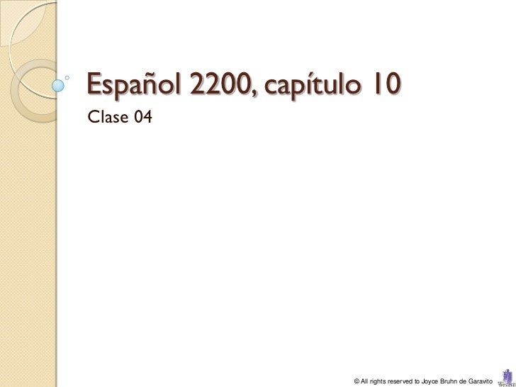 Español 2200, capítulo 10Clase 04                     © All rights reserved to Joyce Bruhn de Garavito