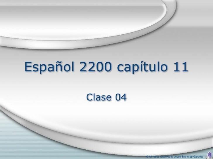 Español 2200 capítulo 11         Clase 04                    © All rights reserved to Joyce Bruhn de Garavito