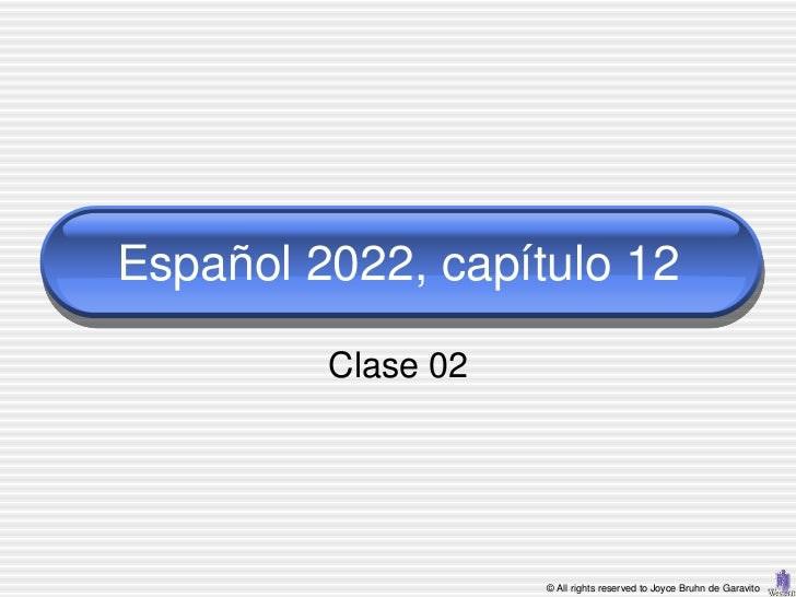 Español 2022, capítulo 12         Clase 02                    © All rights reserved to Joyce Bruhn de Garavito