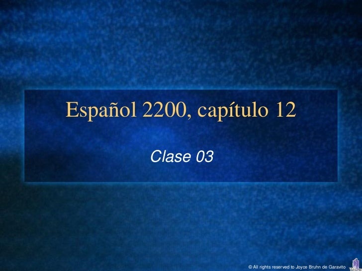 Español 2200, capítulo 12         Clase 03                    © All rights reserved to Joyce Bruhn de Garavito