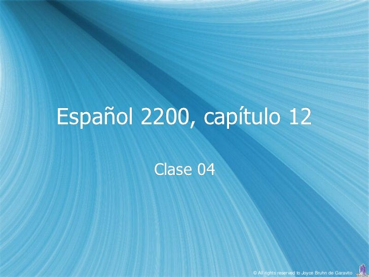 Español 2200, capítulo 12         Clase 04                    © All rights reserved to Joyce Bruhn de Garavito