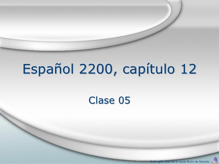 Español 2200, capítulo 12         Clase 05                    © All rights reserved to Joyce Bruhn de Garavito
