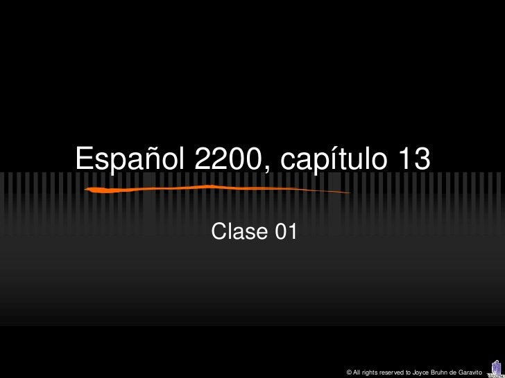 Español 2200, capítulo 13         Clase 01                    © All rights reserved to Joyce Bruhn de Garavito