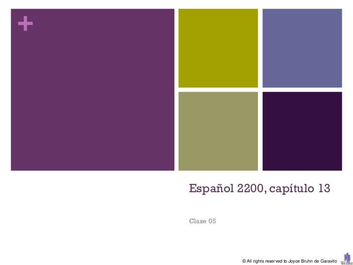+    Español 2200, capítulo 13    Clase 05               © All rights reserved to Joyce Bruhn de Garavito