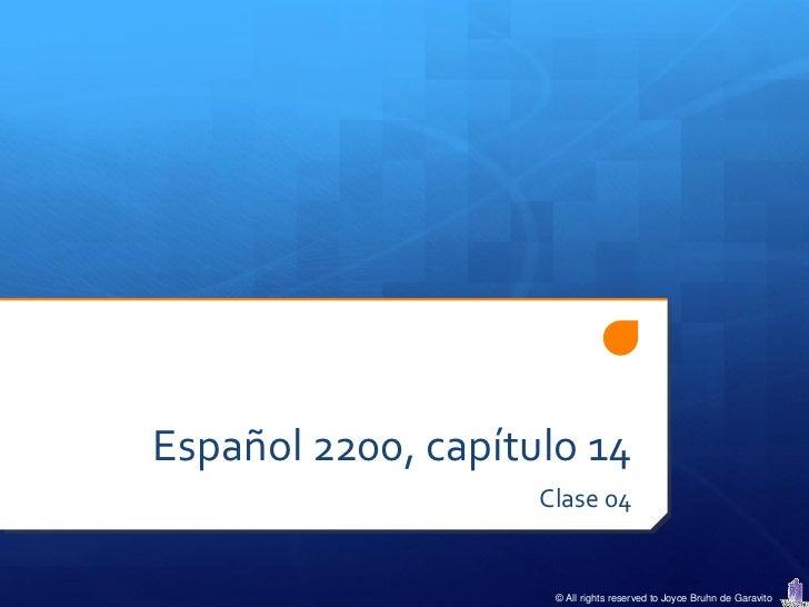 Español 2200, capítulo 14                    Clase 04                     © All rights reserved to Joyce Bruhn de Garavito