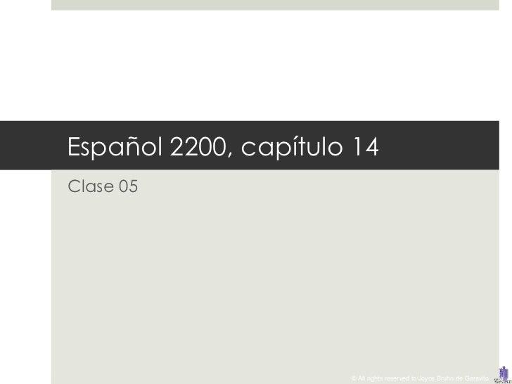 Español 2200, capítulo 14Clase 05                      © All rights reserved to Joyce Bruhn de Garavito