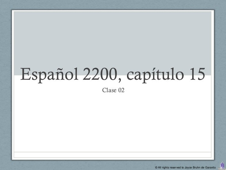 Español 2200, capítulo 15           Clase 02                      © All rights reserved to Joyce Bruhn de Garavito