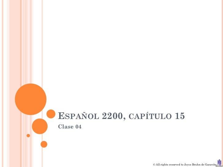 ESPAÑOL 2200, CAPÍTULO 15Clase 04                  © All rights reserved to Joyce Bruhn de Garavito