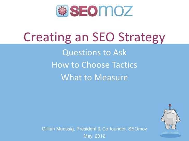 Creating an SEO Strategy         Questions to Ask       How to Choose Tactics         What to Measure   Gillian Muessig, P...
