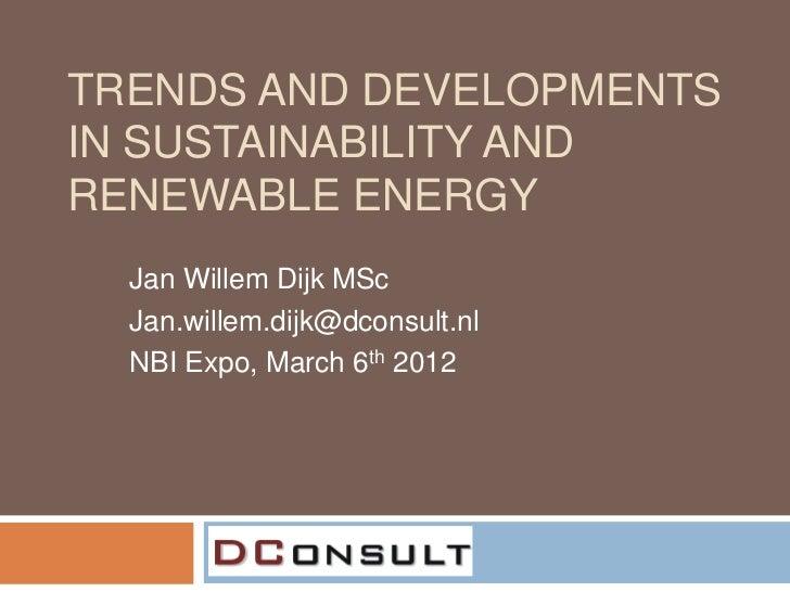 TRENDS AND DEVELOPMENTSIN SUSTAINABILITY ANDRENEWABLE ENERGY  Jan Willem Dijk MSc  Jan.willem.dijk@dconsult.nl  NBI Expo, ...