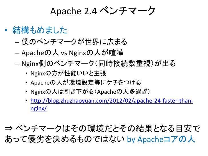 Apache 2.4 ベンチマーク• 結構もめました – 僕のベンチマークが世界に広まる – Apacheの人 vs Nginxの人が喧嘩 – Nginx側のベンチマーク(同時接続数重視)が出る   •   Nginxの方が性能いいと主張   ...