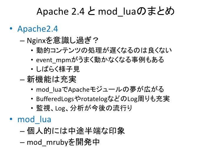 Apache 2.4 と mod_luaのまとめ• Apache2.4  – Nginxを意識し過ぎ?    • 動的コンテンツの処理が遅くなるのは良くない    • event_mpmがうまく動かなくなる事例もある    • しばらく様子見 ...