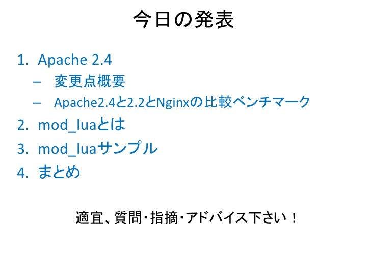 今日の発表1. Apache 2.4  – 変更点概要  – Apache2.4と2.2とNginxの比較ベンチマーク2. mod_luaとは3. mod_luaサンプル4. まとめ       適宜、質問・指摘・アドバイス下さい!