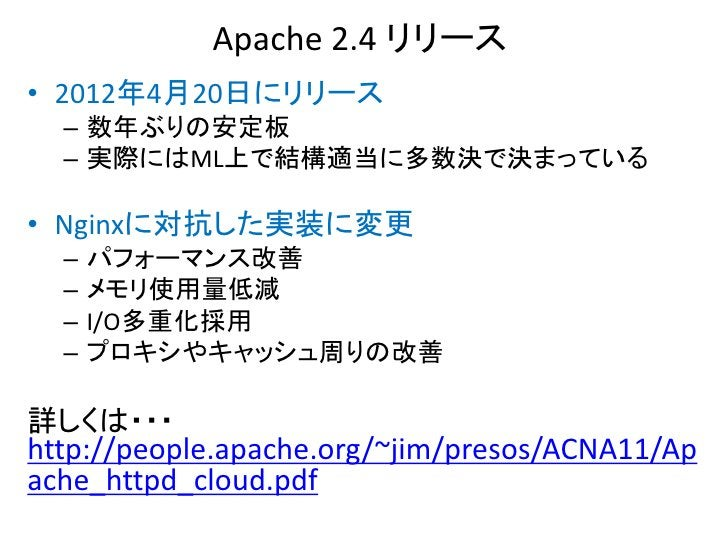 Apache 2.4 リリース• 2012年4月20日にリリース  – 数年ぶりの安定板  – 実際にはML上で結構適当に多数決で決まっている• Nginxに対抗した実装に変更  –   パフォーマンス改善  –   メモリ使用量低減  –  ...